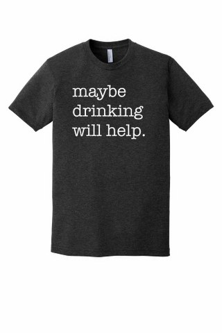 MAYBE DRINKING WILL HELP.  PREMIUM TSHIRT