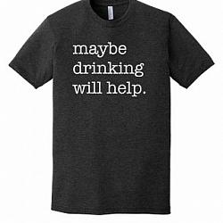 MAYBE DRINKING WILL HELP.  PREMIUM TSHIRT